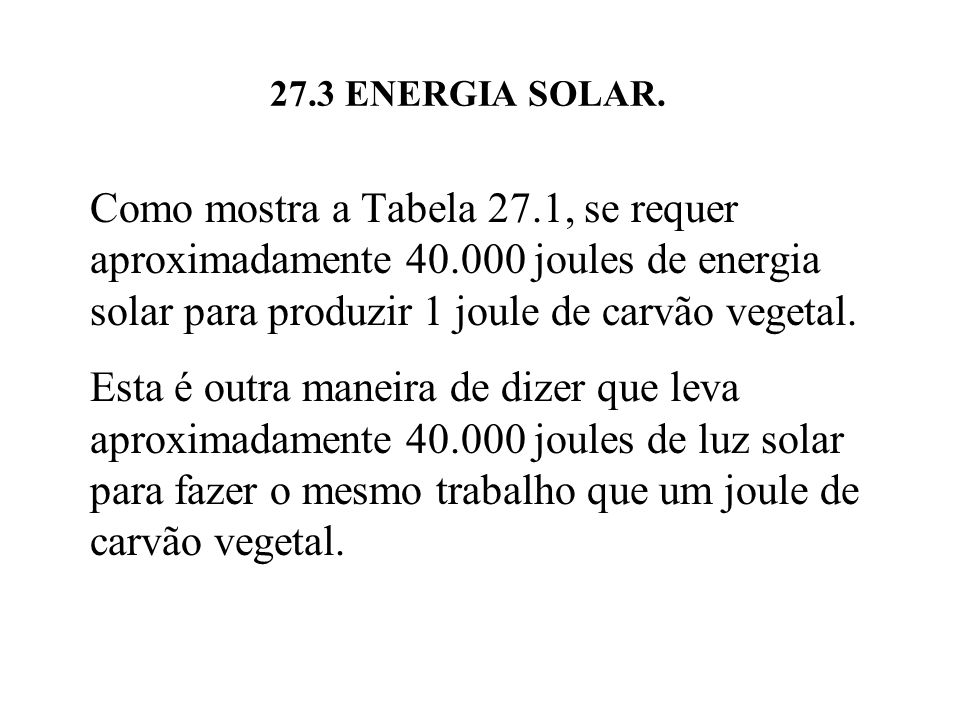 27.3 ENERGIA SOLAR. Como mostra a Tabela 27.1, se requer aproximadamente 40.000 joules de energia solar para produzir 1 joule de carvão vegetal.