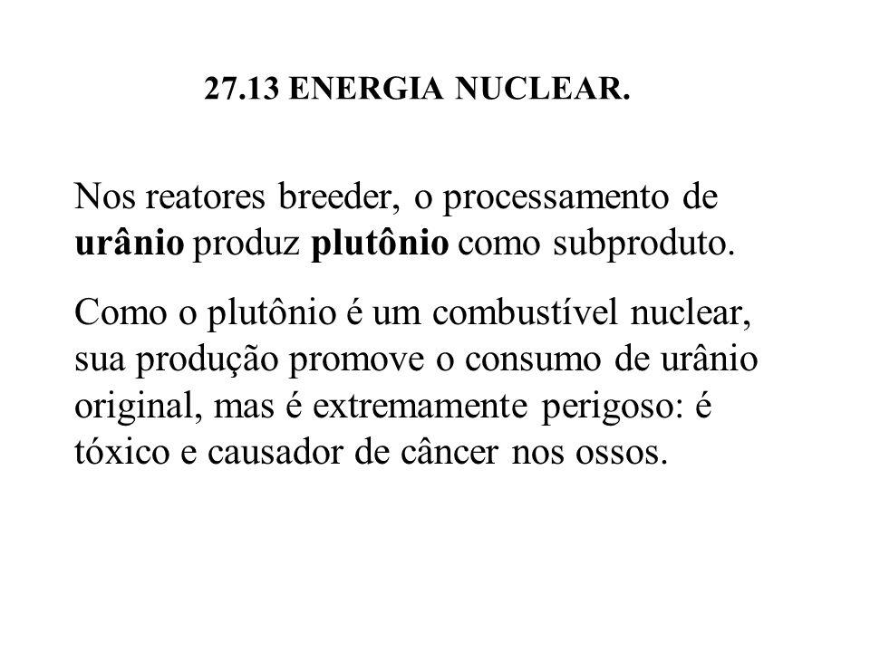27.13 ENERGIA NUCLEAR. Nos reatores breeder, o processamento de urânio produz plutônio como subproduto.