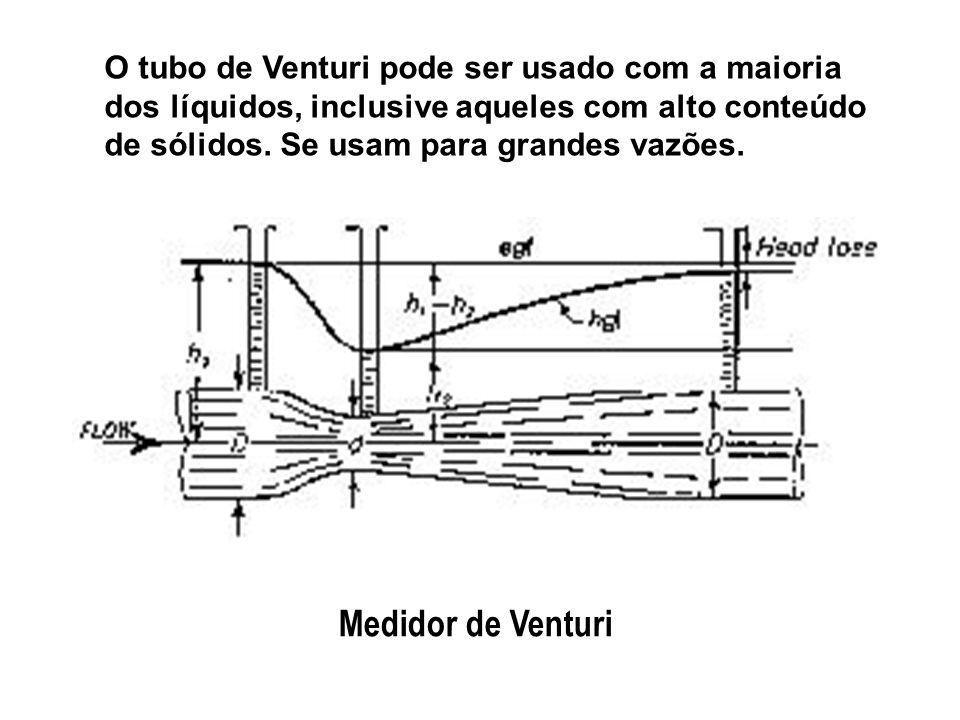 O tubo de Venturi pode ser usado com a maioria dos líquidos, inclusive aqueles com alto conteúdo de sólidos. Se usam para grandes vazões.