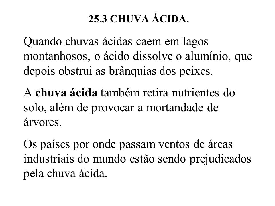 25.3 CHUVA ÁCIDA. Quando chuvas ácidas caem em lagos montanhosos, o ácido dissolve o alumínio, que depois obstrui as brânquias dos peixes.