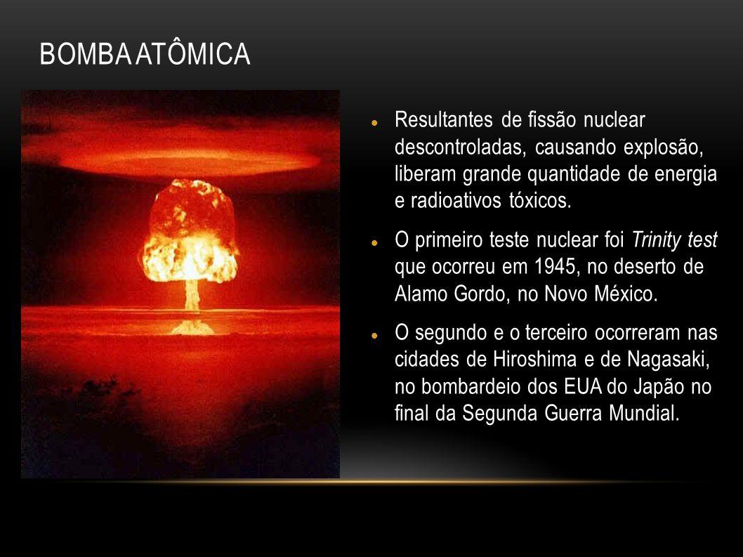 BOMBA ATÔMICA Resultantes de fissão nuclear descontroladas, causando explosão, liberam grande quantidade de energia e radioativos tóxicos.