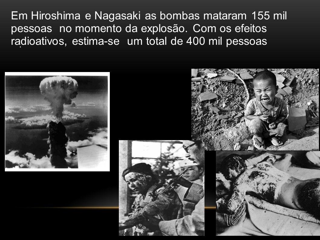 Em Hiroshima e Nagasaki as bombas mataram 155 mil pessoas no momento da explosão. Com os efeitos radioativos, estima-se um total de 400 mil pessoas