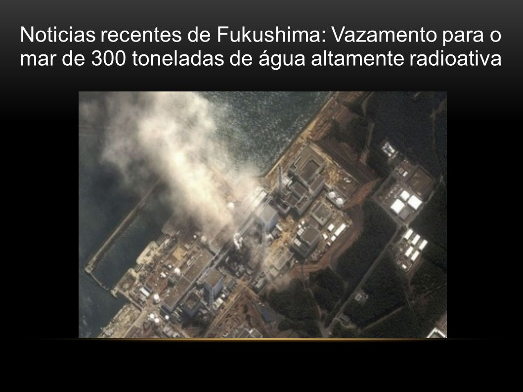 Noticias recentes de Fukushima: Vazamento para o mar de 300 toneladas de água altamente radioativa