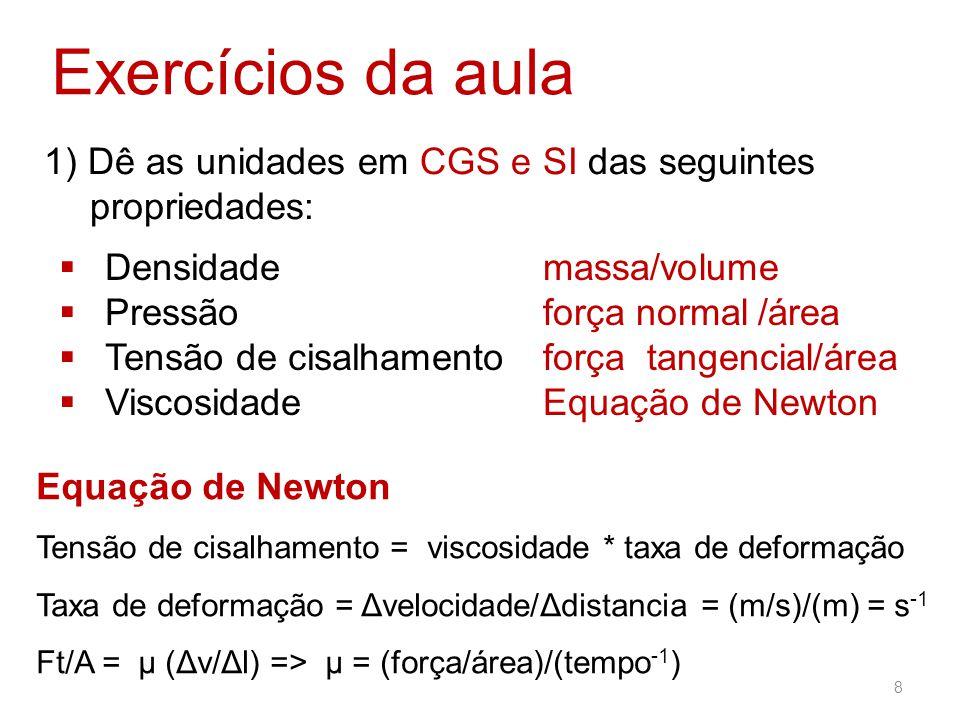 Exercícios da aula 1) Dê as unidades em CGS e SI das seguintes propriedades: Densidade. Pressão. Tensão de cisalhamento.