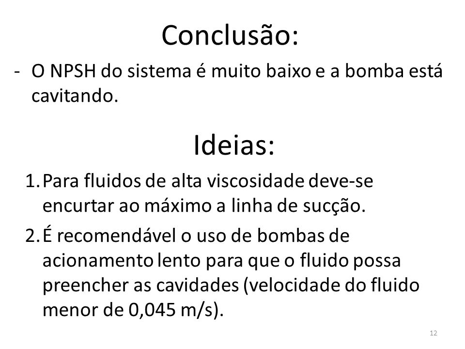 Conclusão: O NPSH do sistema é muito baixo e a bomba está cavitando. Ideias: