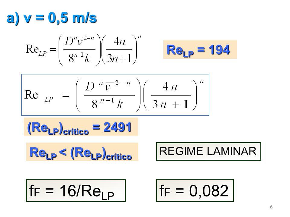 fF = 16/ReLP fF = 0,082 a) v = 0,5 m/s ReLP = 194 (ReLP)crítico = 2491