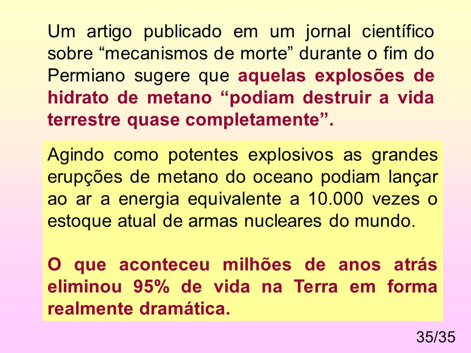 Um artigo publicado em um jornal científico sobre mecanismos de morte durante o fim do Permiano sugere que aquelas explosões de hidrato de metano podiam destruir a vida terrestre quase completamente .