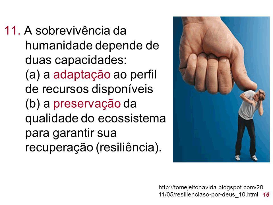 11. A sobrevivência da humanidade depende de duas capacidades: (a) a adaptação ao perfil de recursos disponíveis (b) a preservação da qualidade do ecossistema para garantir sua recuperação (resiliência).