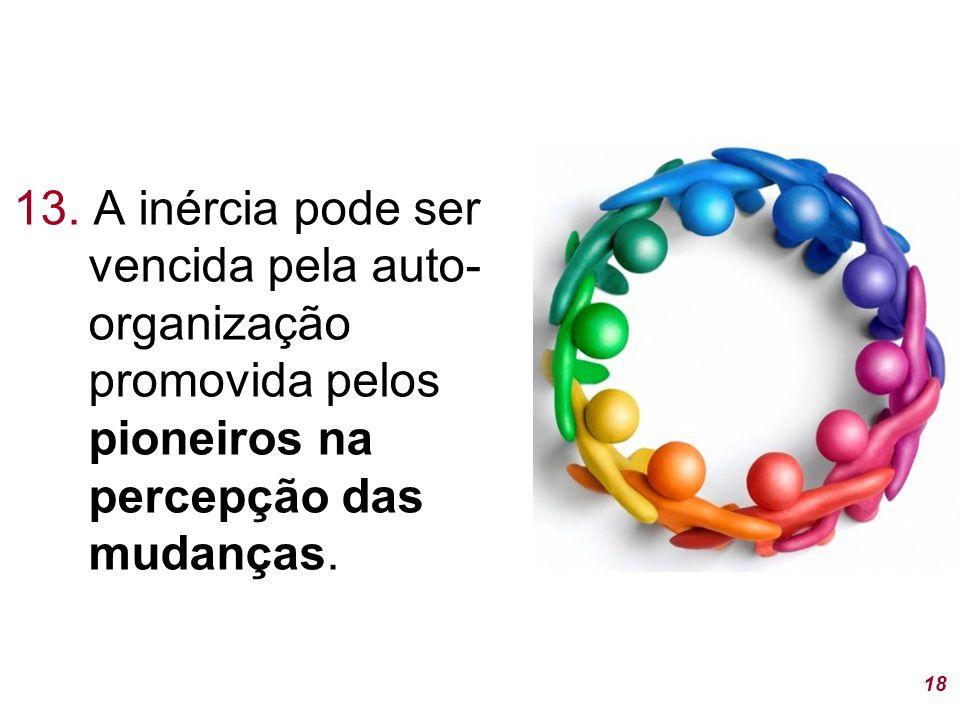 13. A inércia pode ser vencida pela auto-organização promovida pelos pioneiros na percepção das mudanças.