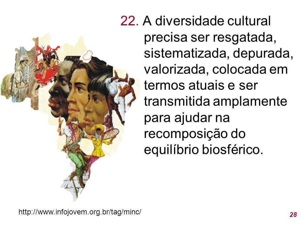 22. A diversidade cultural precisa ser resgatada, sistematizada, depurada, valorizada, colocada em termos atuais e ser transmitida amplamente para ajudar na recomposição do equilíbrio biosférico.