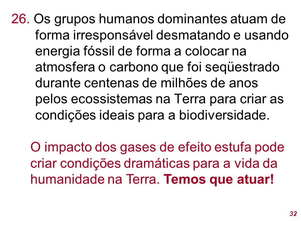 26. Os grupos humanos dominantes atuam de forma irresponsável desmatando e usando energia fóssil de forma a colocar na atmosfera o carbono que foi seqüestrado durante centenas de milhões de anos pelos ecossistemas na Terra para criar as condições ideais para a biodiversidade.