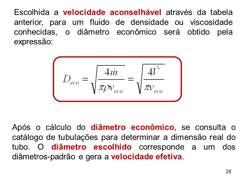 Escolhida a velocidade aconselhável através da tabela anterior, para um fluido de densidade ou viscosidade conhecidas, o diâmetro econômico será obtido pela expressão: