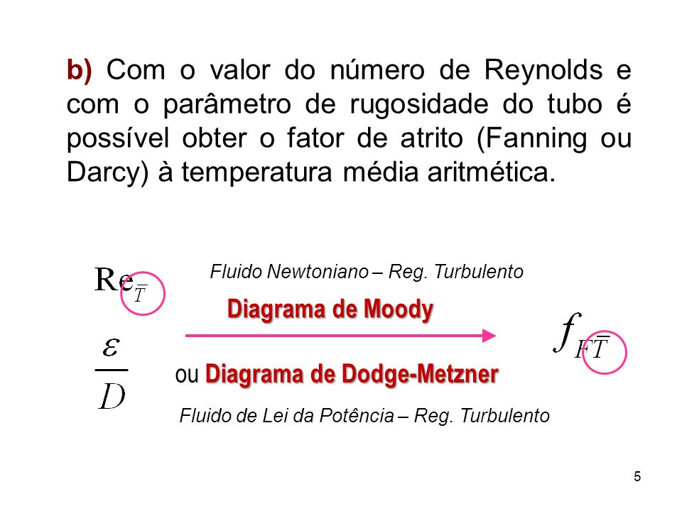 b) Com o valor do número de Reynolds e com o parâmetro de rugosidade do tubo é possível obter o fator de atrito (Fanning ou Darcy) à temperatura média aritmética.