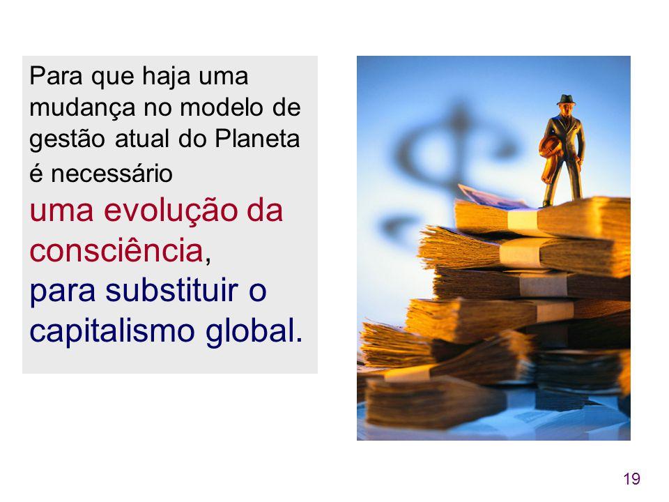 Para que haja uma mudança no modelo de gestão atual do Planeta é necessário uma evolução da consciência, para substituir o capitalismo global.