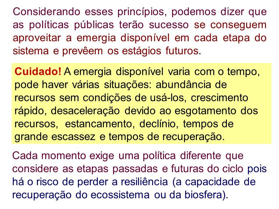 Considerando esses princípios, podemos dizer que as políticas públicas terão sucesso se conseguem aproveitar a emergia disponível em cada etapa do sistema e prevêem os estágios futuros.