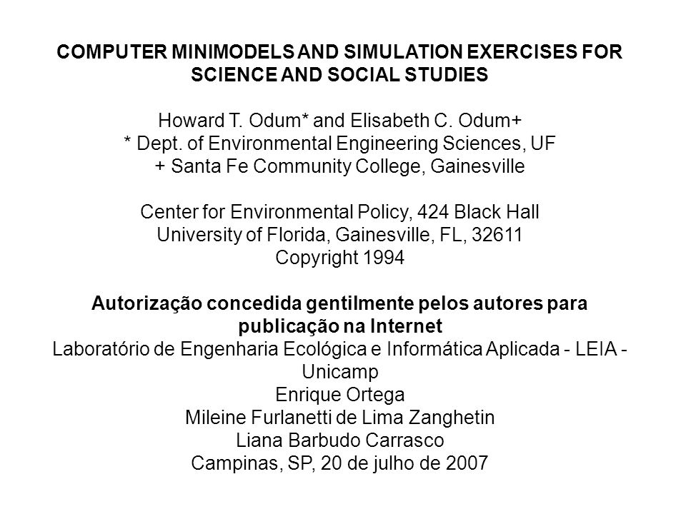 COMPUTER MINIMODELS AND SIMULATION EXERCISES FOR SCIENCE AND SOCIAL STUDIES Howard T. Odum* and Elisabeth C. Odum+ * Dept. of Environmental Engineering Sciences, UF + Santa Fe Community College, Gainesville