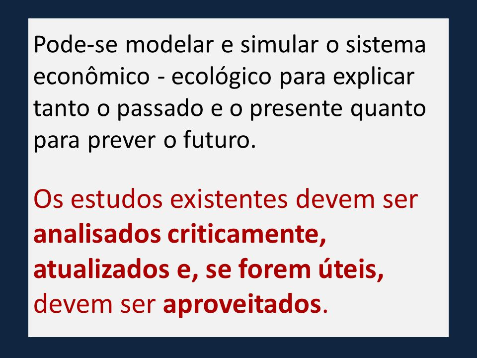 Pode-se modelar e simular o sistema econômico - ecológico para explicar tanto o passado e o presente quanto para prever o futuro.