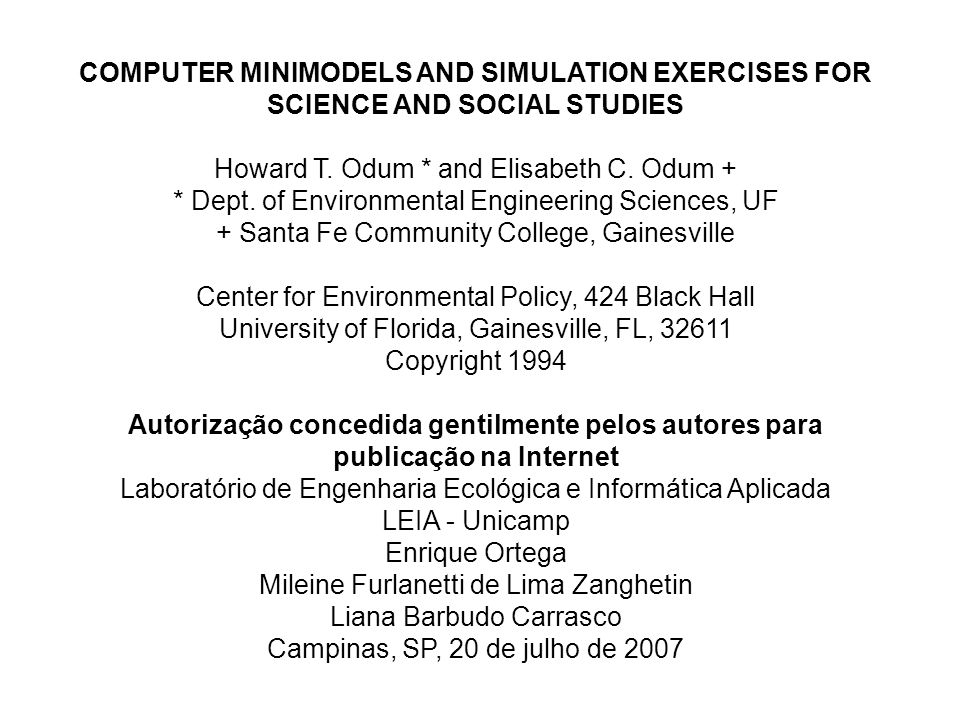 COMPUTER MINIMODELS AND SIMULATION EXERCISES FOR SCIENCE AND SOCIAL STUDIES Howard T. Odum * and Elisabeth C. Odum + * Dept. of Environmental Engineering Sciences, UF + Santa Fe Community College, Gainesville