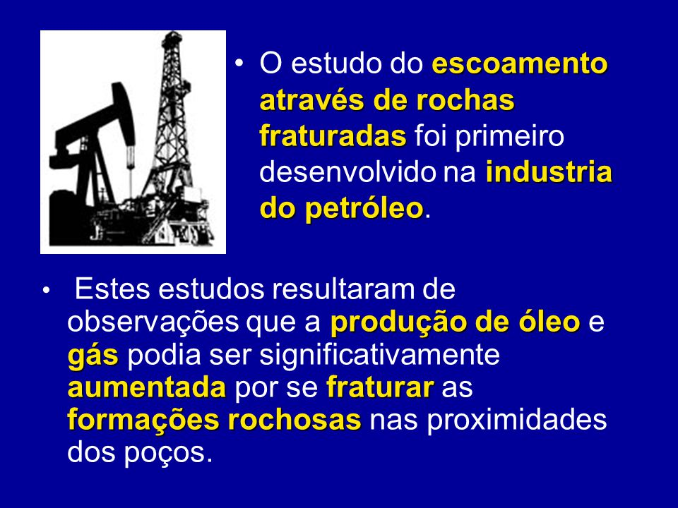 O estudo do escoamento através de rochas fraturadas foi primeiro desenvolvido na industria do petróleo.