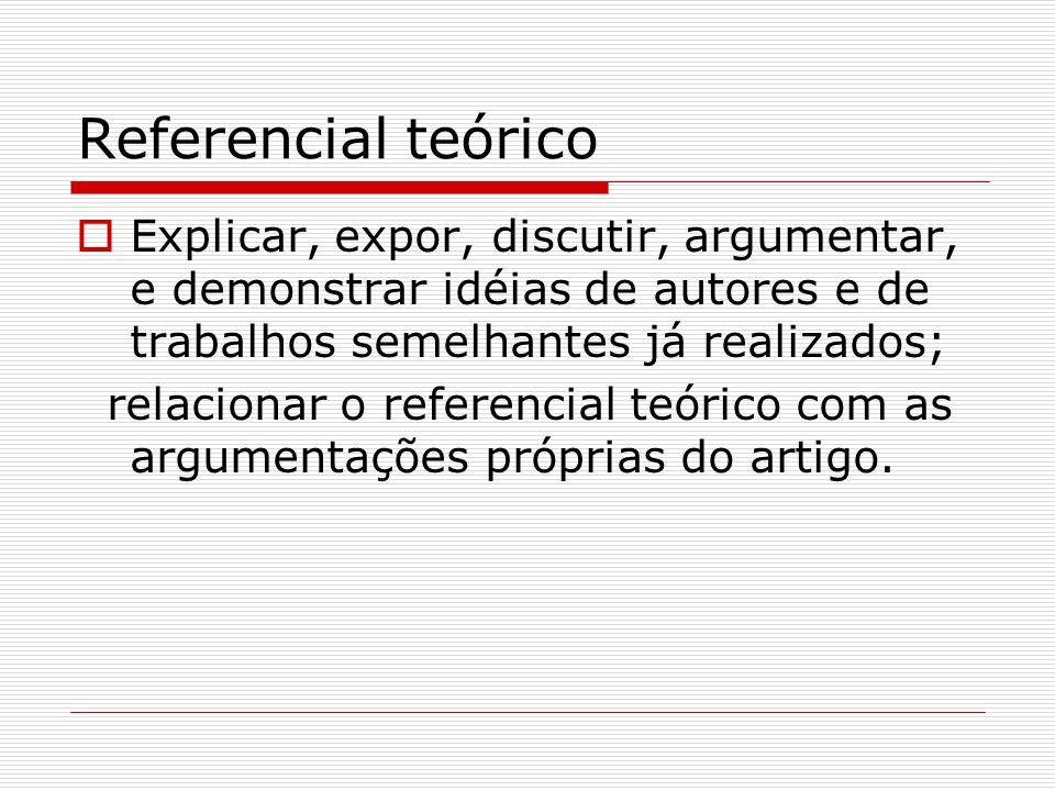 Referencial teórico Explicar, expor, discutir, argumentar, e demonstrar idéias de autores e de trabalhos semelhantes já realizados;