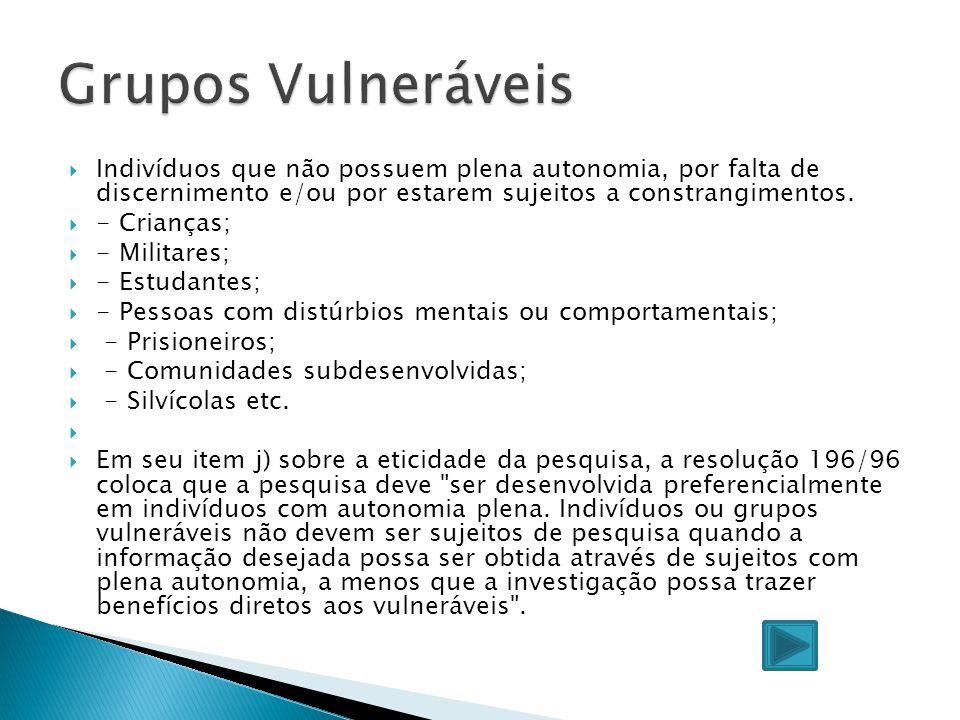 Grupos Vulneráveis Indivíduos que não possuem plena autonomia, por falta de discernimento e/ou por estarem sujeitos a constrangimentos.
