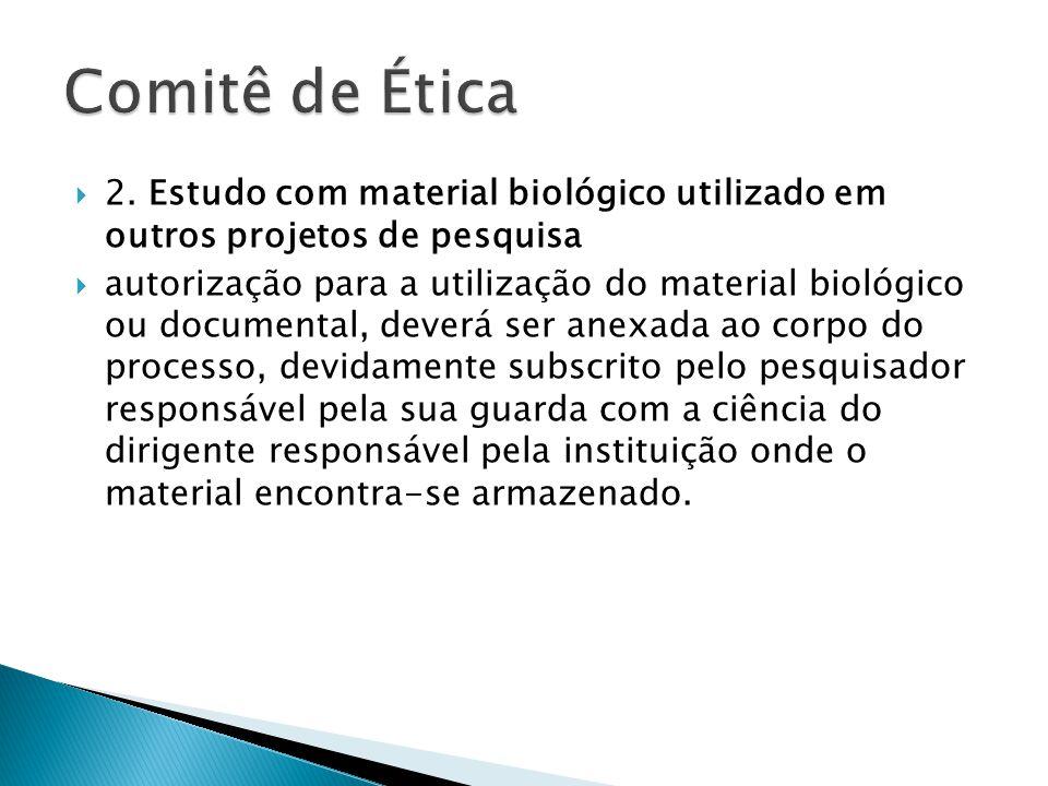 Comitê de Ética 2. Estudo com material biológico utilizado em outros projetos de pesquisa.