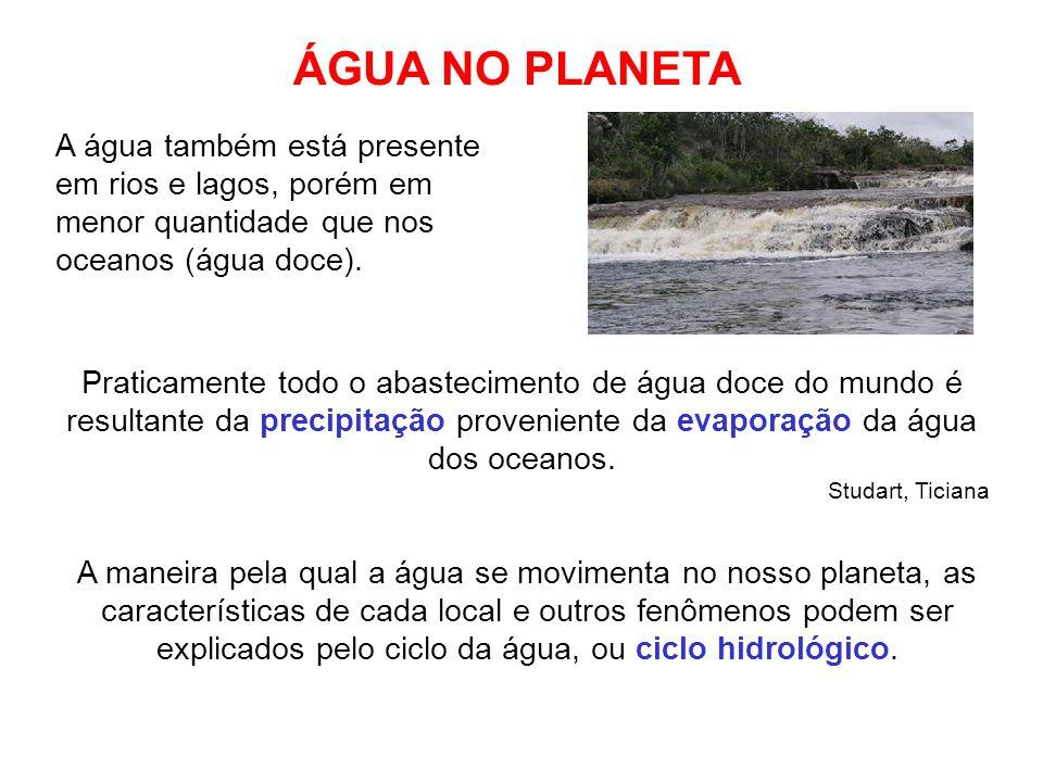 ÁGUA NO PLANETA A água também está presente em rios e lagos, porém em menor quantidade que nos oceanos (água doce).