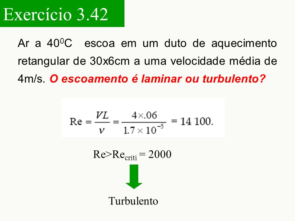 Exercício 3.42 Ar a 400C escoa em um duto de aquecimento retangular de 30x6cm a uma velocidade média de 4m/s. O escoamento é laminar ou turbulento