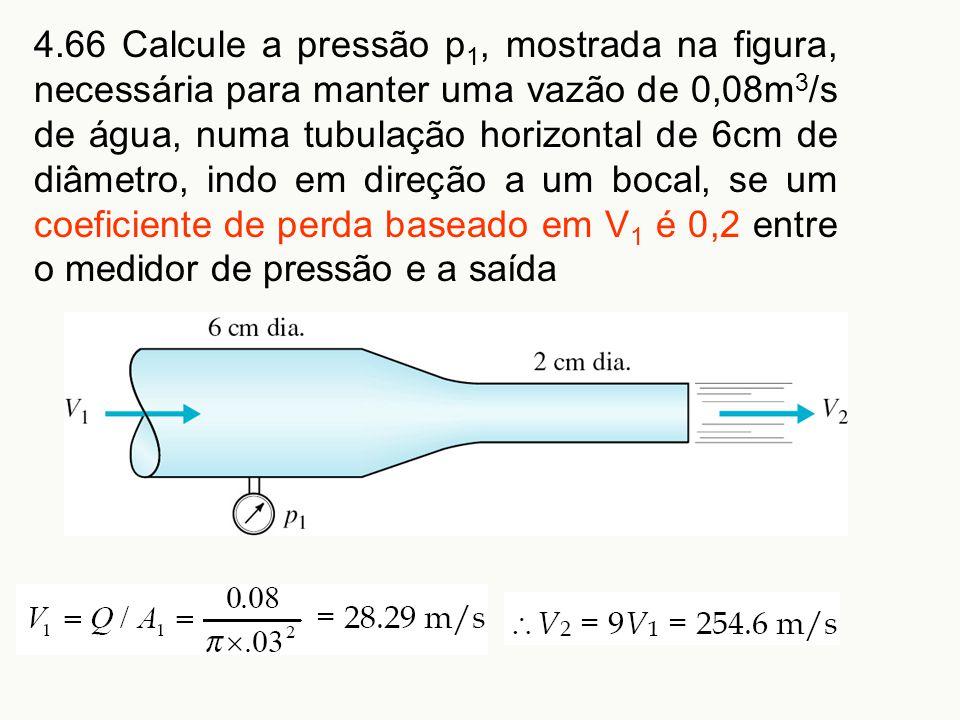 4.66 Calcule a pressão p1, mostrada na figura, necessária para manter uma vazão de 0,08m3/s de água, numa tubulação horizontal de 6cm de diâmetro, indo em direção a um bocal, se um coeficiente de perda baseado em V1 é 0,2 entre o medidor de pressão e a saída