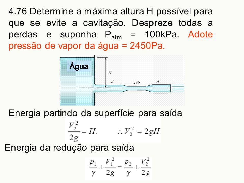 4.76 Determine a máxima altura H possível para que se evite a cavitação. Despreze todas a perdas e suponha Patm = 100kPa. Adote pressão de vapor da água = 2450Pa.