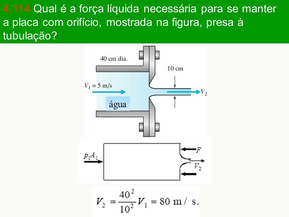 4.114 Qual é a força líquida necessária para se manter a placa com orifício, mostrada na figura, presa à tubulação