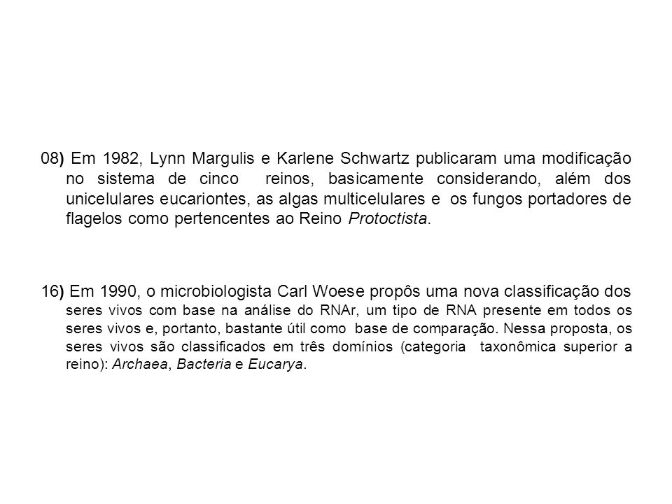 08) Em 1982, Lynn Margulis e Karlene Schwartz publicaram uma modificação no sistema de cinco reinos, basicamente considerando, além dos unicelulares eucariontes, as algas multicelulares e os fungos portadores de flagelos como pertencentes ao Reino Protoctista.