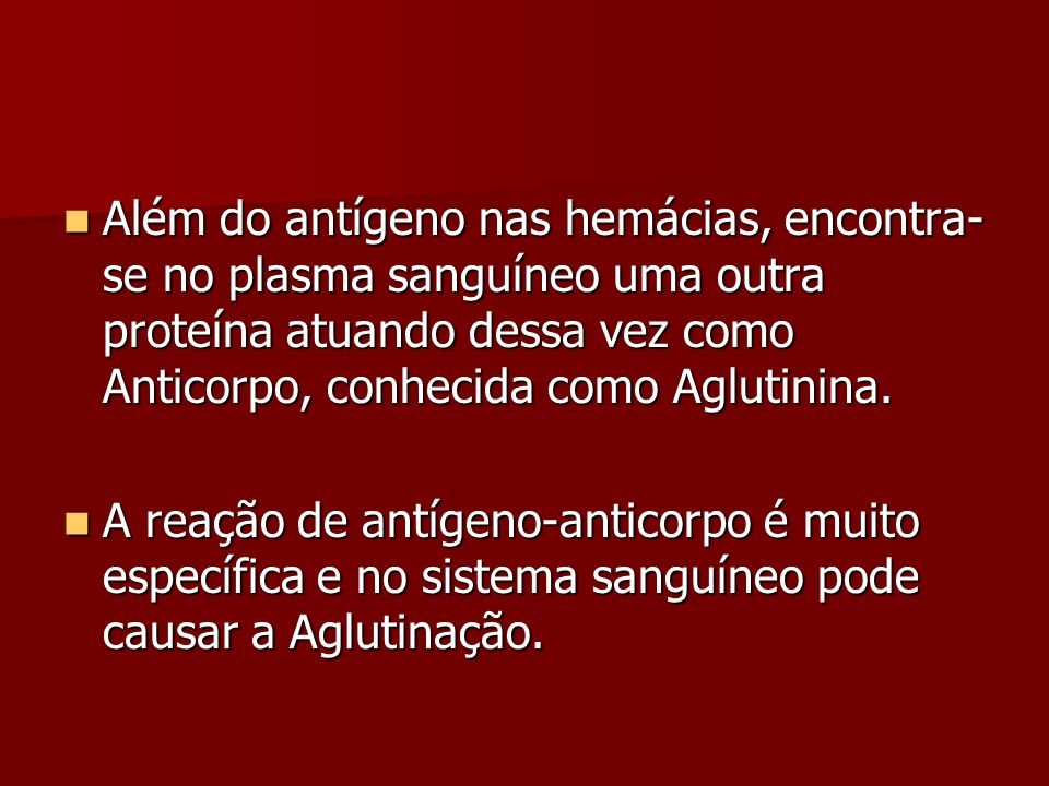 Além do antígeno nas hemácias, encontra-se no plasma sanguíneo uma outra proteína atuando dessa vez como Anticorpo, conhecida como Aglutinina.