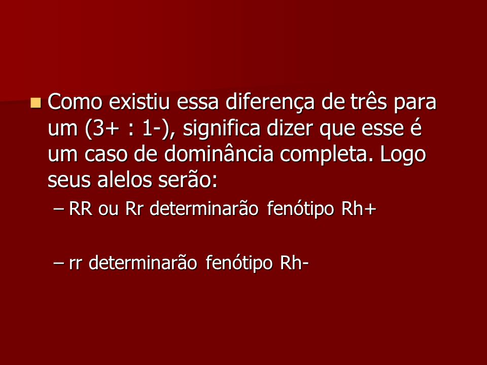 Como existiu essa diferença de três para um (3+ : 1-), significa dizer que esse é um caso de dominância completa. Logo seus alelos serão: