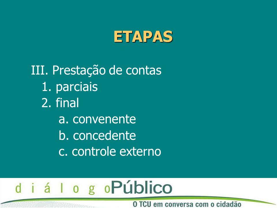 ETAPAS III. Prestação de contas 1. parciais 2. final a. convenente