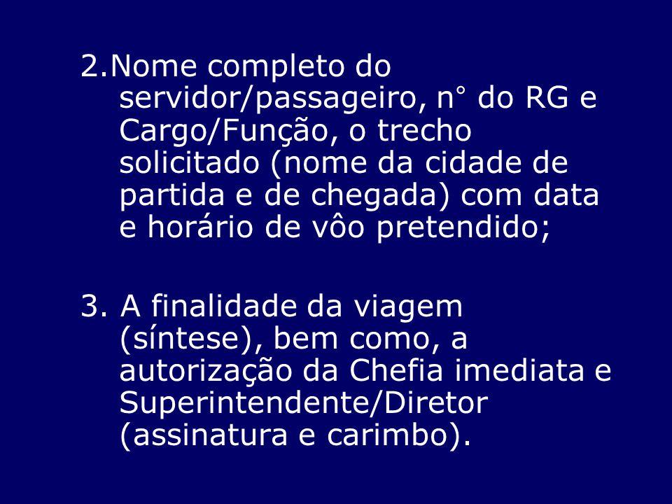 2.Nome completo do servidor/passageiro, n° do RG e Cargo/Função, o trecho solicitado (nome da cidade de partida e de chegada) com data e horário de vôo pretendido;