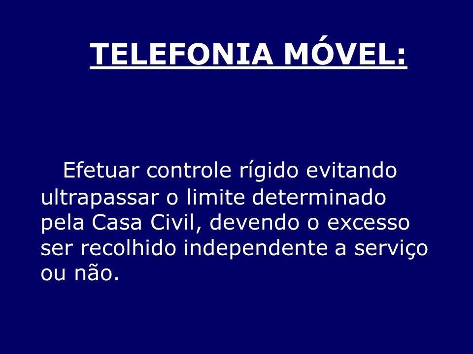 TELEFONIA MÓVEL: Efetuar controle rígido evitando ultrapassar o limite determinado pela Casa Civil, devendo o excesso ser recolhido independente a serviço ou não.
