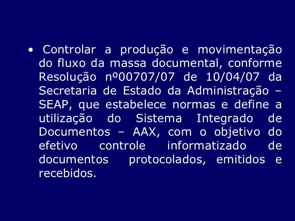 Controlar a produção e movimentação do fluxo da massa documental, conforme Resolução nº00707/07 de 10/04/07 da Secretaria de Estado da Administração – SEAP, que estabelece normas e define a utilização do Sistema Integrado de Documentos – AAX, com o objetivo do efetivo controle informatizado de documentos protocolados, emitidos e recebidos.