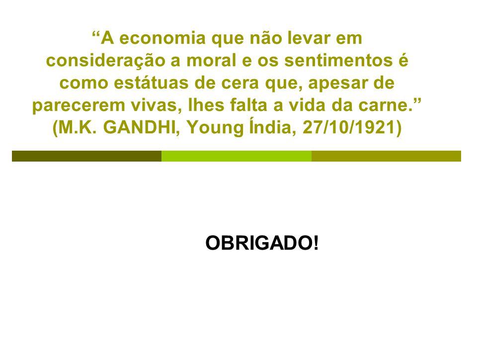 A economia que não levar em consideração a moral e os sentimentos é como estátuas de cera que, apesar de parecerem vivas, lhes falta a vida da carne. (M.K. GANDHI, Young Índia, 27/10/1921)