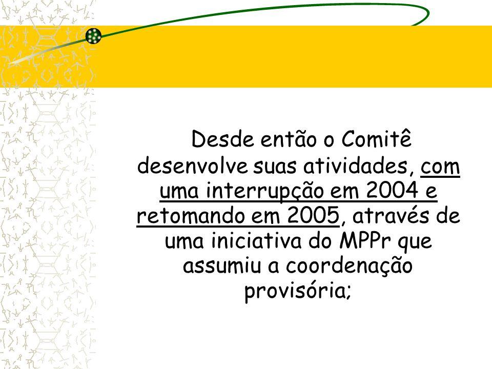 Desde então o Comitê desenvolve suas atividades, com uma interrupção em 2004 e retomando em 2005, através de uma iniciativa do MPPr que assumiu a coordenação provisória;