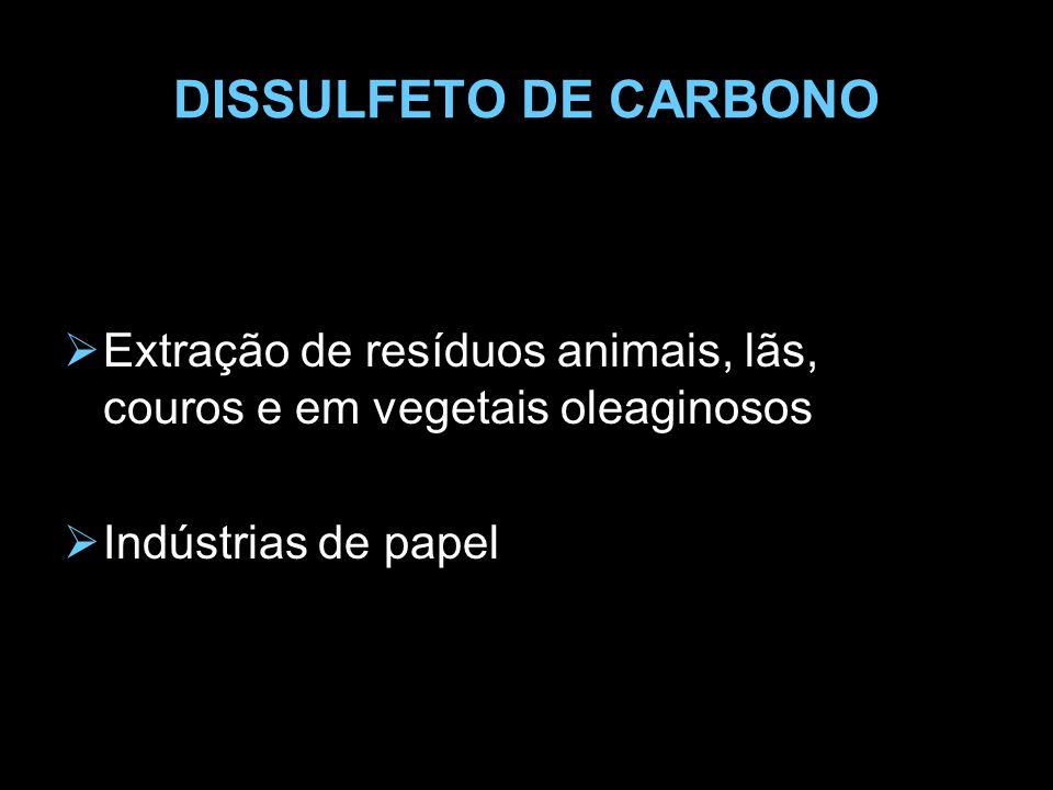 DISSULFETO DE CARBONO Extração de resíduos animais, lãs, couros e em vegetais oleaginosos.