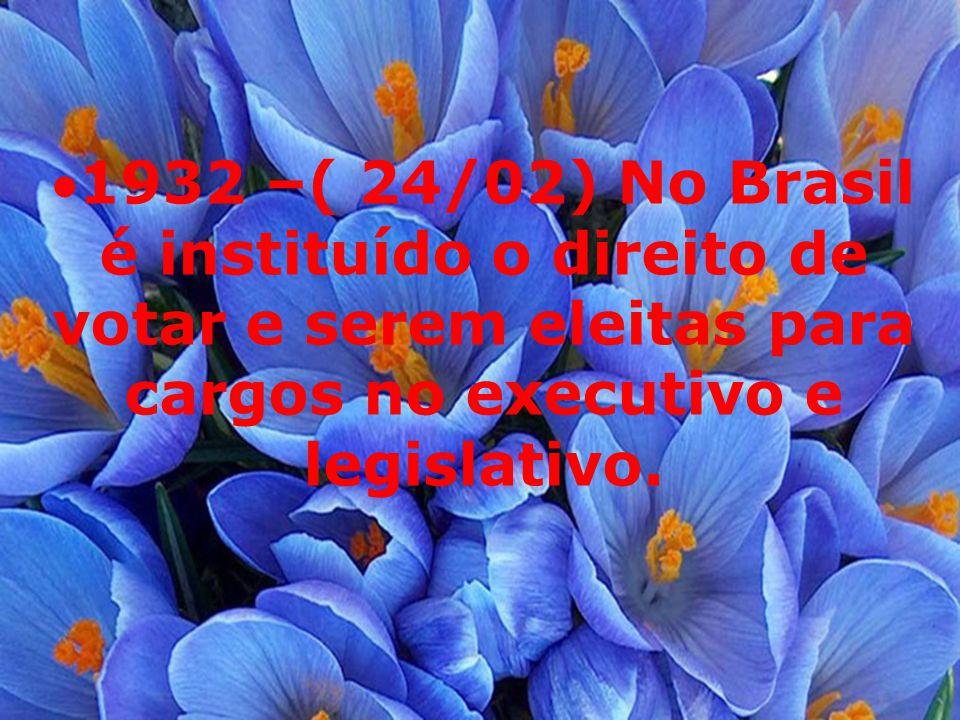 1932 –( 24/02) No Brasil é instituído o direito de votar e serem eleitas para cargos no executivo e legislativo.