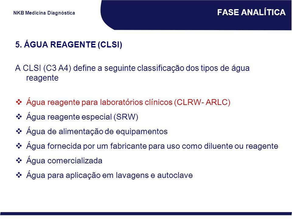 FASE ANALÍTICA 5. ÁGUA REAGENTE (CLSI) A CLSI (C3 A4) define a seguinte classificação dos tipos de água reagente.
