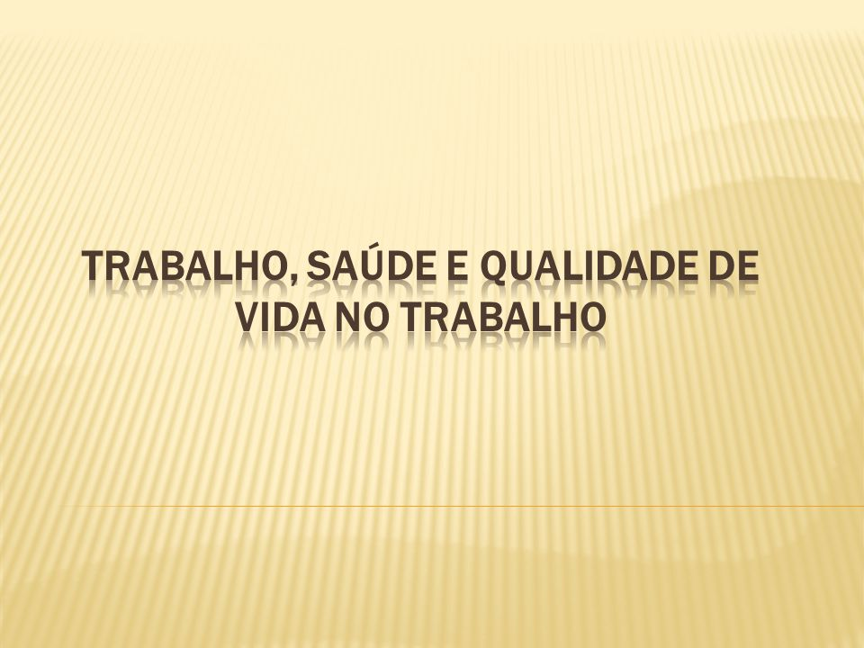 TRABALHO, SAÚDE E QUALIDADE DE VIDA NO TRABALHO