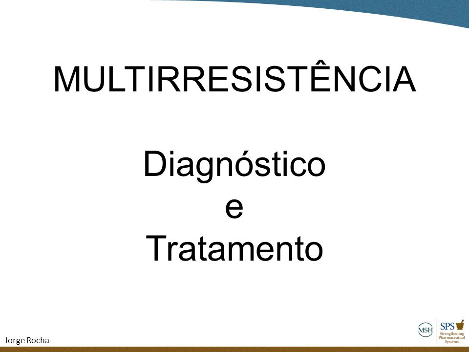 MULTIRRESISTÊNCIA Diagnóstico e Tratamento Jorge Rocha