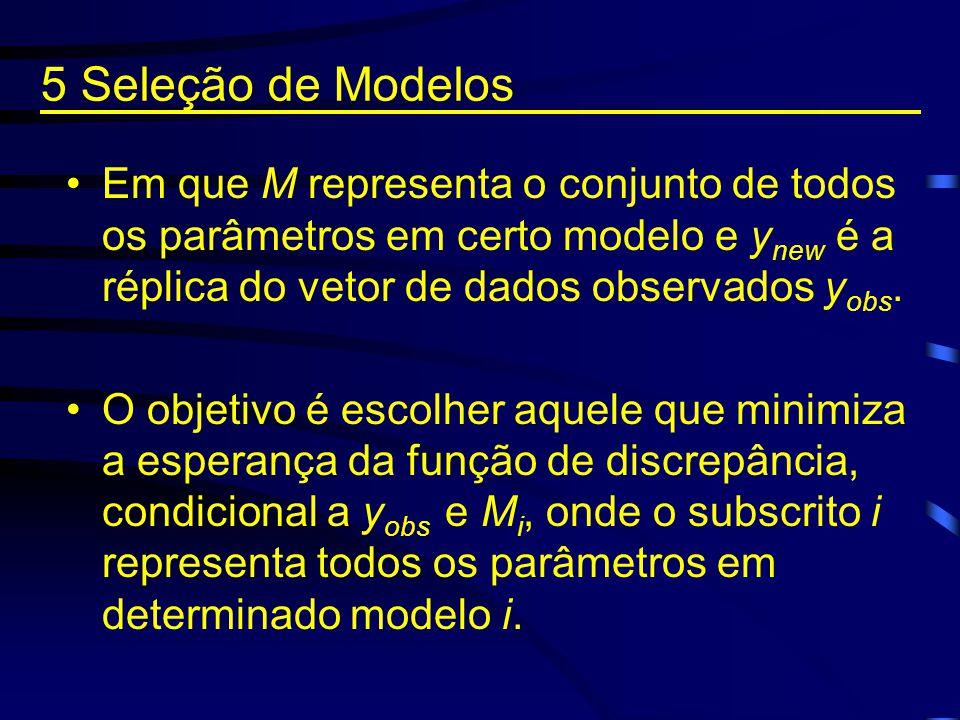 5 Seleção de Modelos Em que M representa o conjunto de todos os parâmetros em certo modelo e ynew é a réplica do vetor de dados observados yobs.