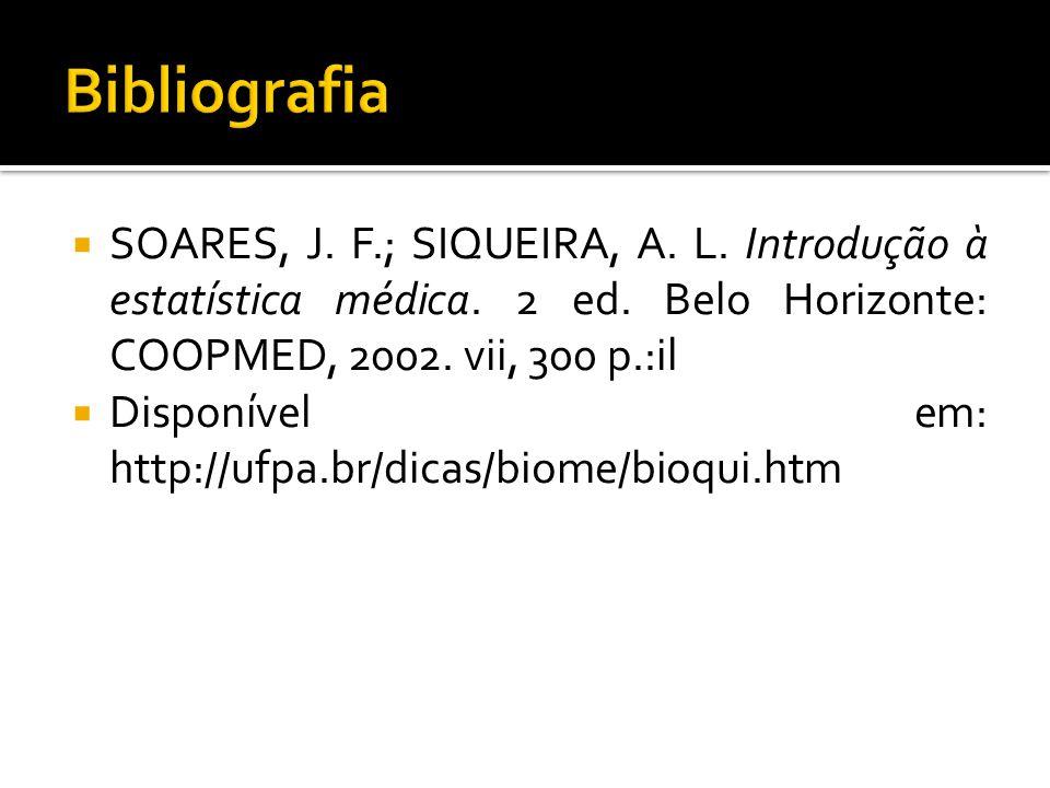 Bibliografia SOARES, J. F.; SIQUEIRA, A. L. Introdução à estatística médica. 2 ed. Belo Horizonte: COOPMED, 2002. vii, 300 p.:il.