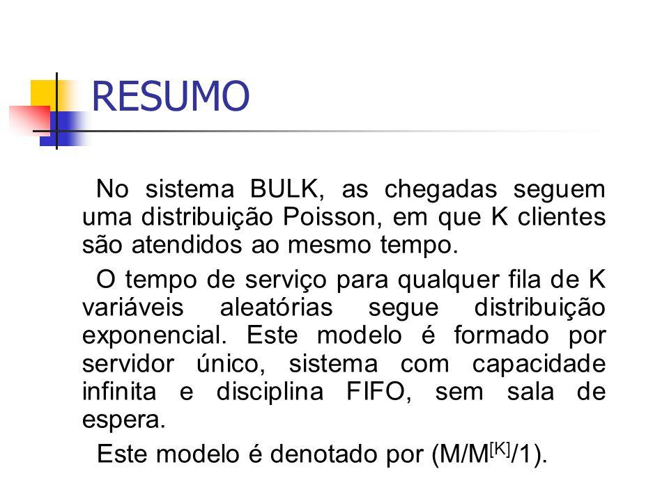 RESUMO No sistema BULK, as chegadas seguem uma distribuição Poisson, em que K clientes são atendidos ao mesmo tempo.
