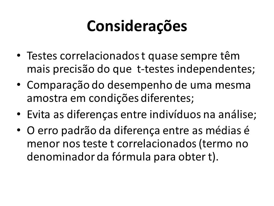 Considerações Testes correlacionados t quase sempre têm mais precisão do que t-testes independentes;