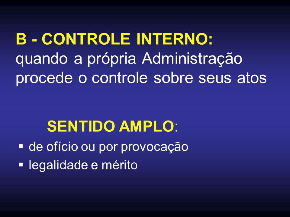 B - CONTROLE INTERNO: quando a própria Administração procede o controle sobre seus atos